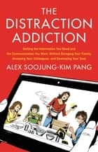 The Distraction Addiction - Getting the Information You Need and the Communication You Want, Without Enraging Your Family, Annoying Your Colleagues, and Destroying Your Soul ebook by Alex Soojung-Kim Pang