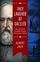 They Laughed at Galileo - How the Great Inventors Proved Their Critics Wrong ebook by Albert Jack