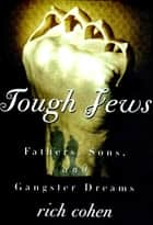 Tough Jews - Fathers, Sons, and Ganster Dreams ebook by Richard Cohen
