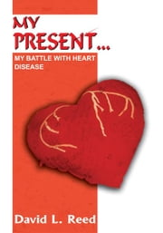 MY PRESENT... - MY BATTLE WITH HEART DISEASE ebook by David L. Reed