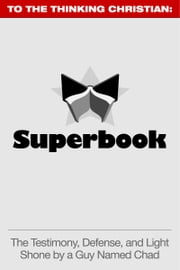 Superbook: The Testimony, Defense, and Light Shone by a Guy Named Chad ebook by Chad