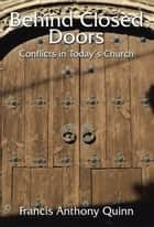 Behind Closed Doors - Conflicts in Today'S Church ebook by Francis Anthony Quinn