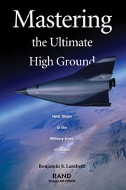 Mastering the Ultimate High Ground: Next Steps in the Military Uses of Space ebook by Benjamin S. Lambeth
