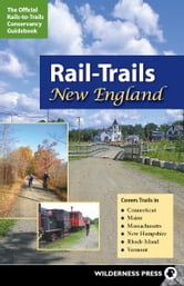Rail-Trails New England - Connecticut, Maine, Massachusetts, New Hampshire, Rhode Island and Vermont ebook by Rails-to-Trails Conservancy