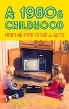 1980s Childhood - From He-Man to Shell Suits ebook by Michael A. Johnson