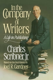 In the Company of Writers - A Life in Publishing ebook by Charles Scribner