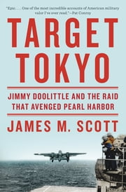 Target Tokyo: Jimmy Doolittle and the Raid That Avenged Pearl Harbor ebook by James M. Scott