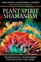 Plant Spirit Shamanism - Traditional Techniques for Healing the Soul ebook by Ross Heaven, Howard G. Charing, Pablo Amaringo