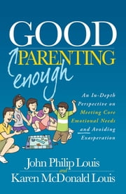 Good Enough Parenting - An In-Depth Perspective on Meeting Core Emotional Needs and Avoiding Exasperation ebook by John Philip Louis,Karen McDonald Louis