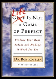 Life is Not a Game of Perfect - Finding Your Real Talent and Making It Work for You ebook by Dr. Bob Rotella,Bob Cullen
