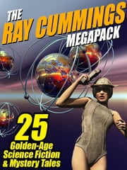 The Ray Cummings Megapack: 25 Golden Age Science Fiction and Mystery Tales ebook by Ray Cummings