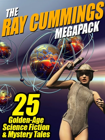 The Ray Cummings MEGAPACK ®: 25 Golden Age Science Fiction and Mystery Tales ebook by Ray Cummings