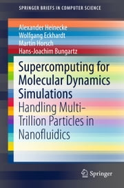 Supercomputing for Molecular Dynamics Simulations - Handling Multi-Trillion Particles in Nanofluidics ebook by Alexander Heinecke,Wolfgang Eckhardt,Martin Horsch,Hans-Joachim Bungartz