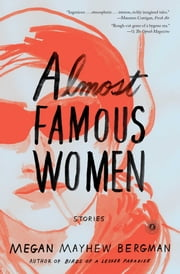 Almost Famous Women - Stories ebook by Megan Mayhew Bergman