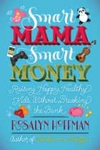 Smart Mama, Smart Money - Raising Happy, Healthy Kids Without Breaking the Bank ebook by Rosalyn Hoffman