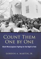 Count Them One by One - Black Mississippians Fighting for the Right to Vote ebook by Gordon A., Jr. Martin