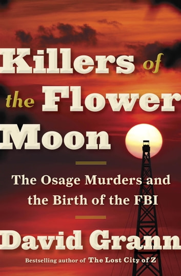 Killers of the Flower Moon - The Osage Murders and the Birth of the FBI ebook by David Grann
