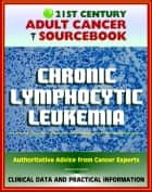 21st Century Adult Cancer Sourcebook: Chronic Lymphocytic Leukemia (CLL) - Clinical Data for Patients, Families, and Physicians ebook by Progressive Management