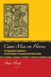 Came Men on Horses - The Conquistador Expeditions of Francisco Vásquez de Coronado and Don Juan de Oñate ebook by Stan Hoig
