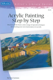 Acrylic Painting Step by Step - Discover all the basics and a range of special techniques for creating your own masterpieces in acrylic ebook by Tom Swimm