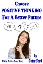 Ebook Choose Positive Thinking For A Better Future di Peter Ford
