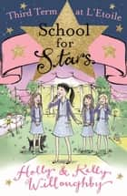 School for Stars: Third Term at L'Etoile - Book 3 ebook by Holly Willoughby, Kelly Willoughby
