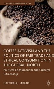 Coffee Activism and the Politics of Fair Trade and Ethical Consumption in the Global North - Political Consumerism and Cultural Citizenship ebook by Dr Eleftheria J. Lekakis