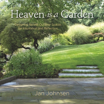 Heaven is a Garden - Designing Serene Spaces for Inspiration and Reflection ebook by Jan Johnsen