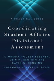 Coordinating Student Affairs Divisional Assessment - A Practical Guide ebook by Erin Bentrim,Gavin W. Henning,Kimberly Yousey-Elsener,Larry D. Roper