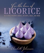 For the Love of Licorice - 60 Licorice-Inspired Candies, Desserts, Meals, and More ebook by Elisabeth Johansson
