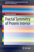 Fractal Symmetry of Protein Interior ebook by Anirban Banerji
