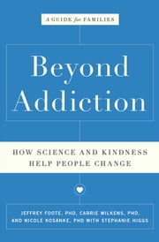 Beyond Addiction - How Science and Kindness Help People Change ebook by Jeffrey Foote,Carrie Wilkens,Nicole Kosanke,Stephanie Higgs
