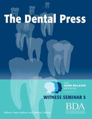 The Dental Press - The John Mclean Archive a Living History of Dentistry Witness Seminar 5 ebook by Nairn Wilson,Stanley Gelbier
