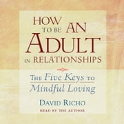 How to Be an Adult in Relationships - The Five Keys to Mindful Loving audiobook by David Richo