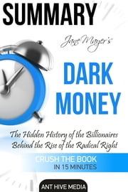 Jane Mayer's Dark Money: The Hidden History of the Billionaires Behind the Rise of the Radical Right Summary ebook by Ant Hive Media