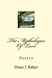 The Mythologies Of Love ebook by Dean J. Baker