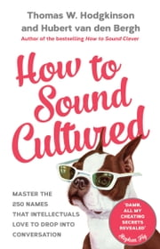 How to Sound Cultured - Master The 250 Names That Intellectuals Love To Drop Into Conversation ebook by Hubert Van Den Bergh,Thomas W. Hodgkinson