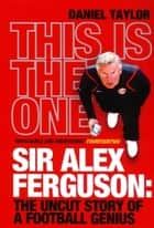 This Is the One - Sir Alex Ferguson: The Uncut Story of a Football Genius ebook by