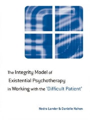 The Integrity Model of Existential Psychotherapy in Working with the 'Difficult Patient' ebook by Nedra Lander,Danielle Nahon
