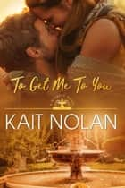 To Get Me To You ebook by Kait Nolan