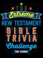 The Extreme New Testament Bible Trivia Challenge ebook by Troy Schmidt
