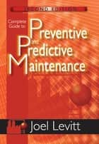 Complete Guide to Preventive and Predictive Maintenance ebook by Joel Levitt