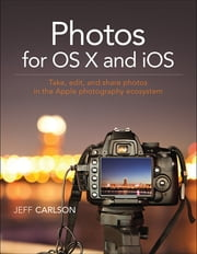 Photos for OS X and iOS - Take, edit, and share photos in the Apple photography ecosystem ebook by Jeff Carlson