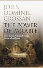 The Power of Parable - How fiction by Jesus became fiction about Jesus ebook by Dominic Crossan