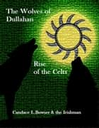 The Wolves of Dullahan Rise of the Celts bk 3 ebook by Candace L. Bowser