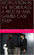 MOTIVATION IN THE WORKPLACE: A PROCTER AND GAMBLE CASE STUDY ebook by Gabriele Napolitano