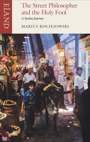 The Street Philosopher and the Holy Fool - A Syrian Journey ebook by Marius Kociejowski