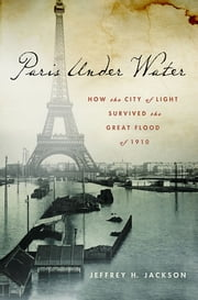 Paris Under Water - How the City of Light Survived the Great Flood of 1910 ebook by Jeffrey H. Jackson