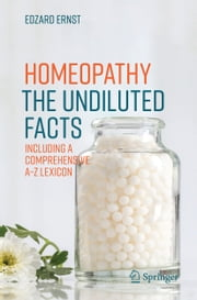 Homeopathy - The Undiluted Facts - Including a Comprehensive A-Z Lexicon ebook by Edzard Ernst
