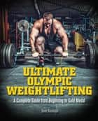 Ultimate Olympic Weightlifting - A Complete Guide to Barbell Lifts—from Beginner to Gold Medal ebook by